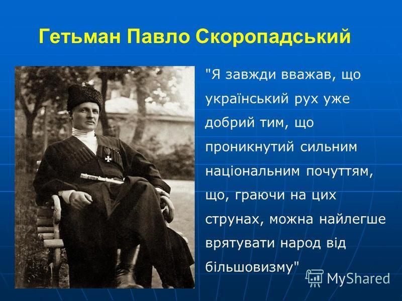 Гетьман Павло Скоропадський Я завжди вважав, що український рух уже добрий тим, що проникнутий сильним національним почуттям, що, граючи на цих струнах, можна найлегше врятувати народ від більшовизму