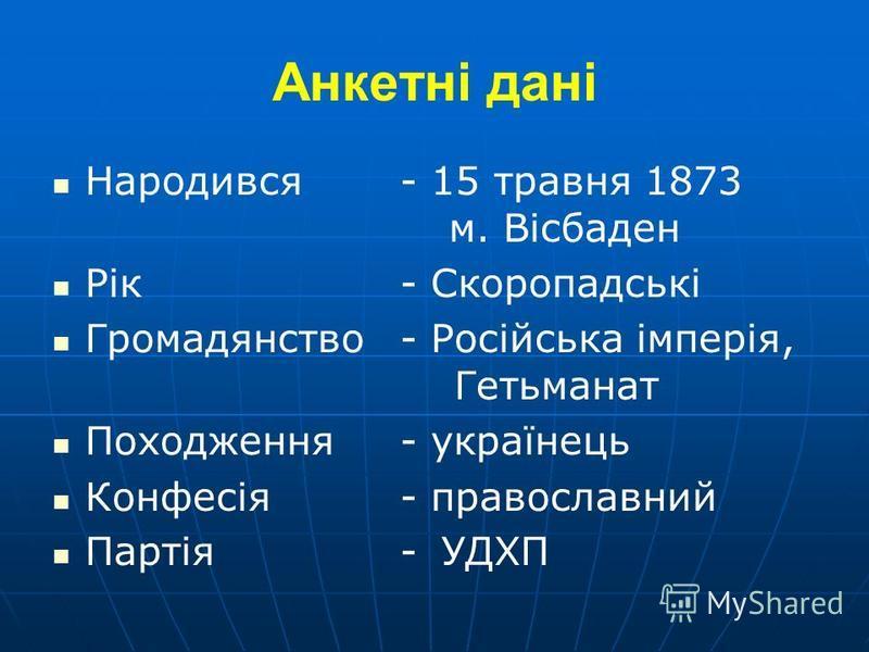 Анкетні дані Народився- 15 травня 1873 м. Вісбаден Рік- Скоропадські Громадянство- Російська імперія, Гетьманат Походження- українець Конфесія- православний Партія- УДХП