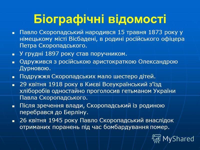 Біографічні відомості Павло Скоропадський народився 15 травня 1873 року у німецькому місті Вісбадені, в родині російського офіцера Петра Скоропадського. У грудні 1897 року став поручником. Одружився з російською аристократкою Олександрою Дурновою. По