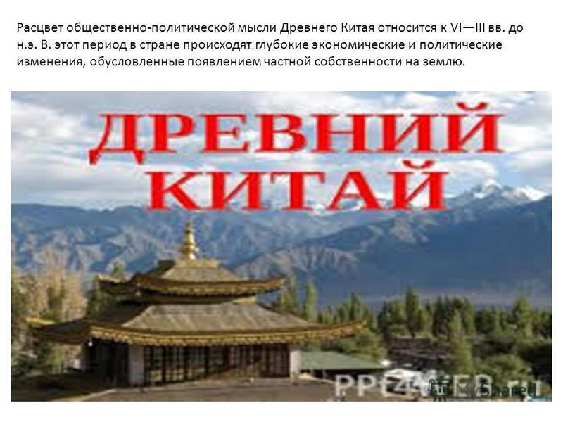 Расцвет общественно-политической мысли Древнего Китая относится к VIIII вв. до н.э. В. этот период в стране происходят глубокие экономические и политические изменения, обусловленные появлением частной собственности на землю.