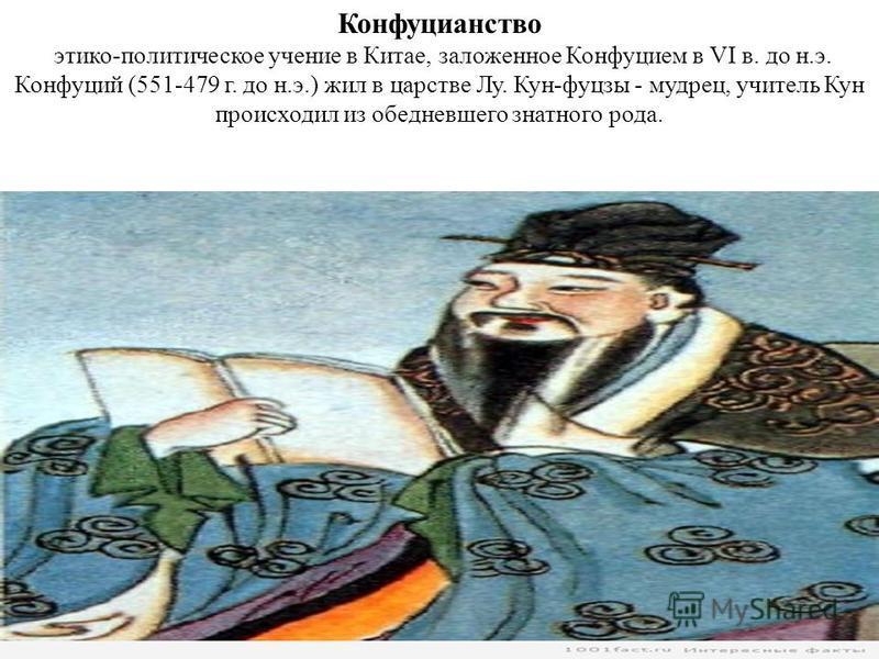 Конфуцианство этико-политическое учение в Китае, заложенное Конфуцием в VI в. до н.э. Конфуций (551-479 г. до н.э.) жил в царстве Лу. Кун-фуцзы - мудрец, учитель Кун происходил из обедневшего знатного рода.