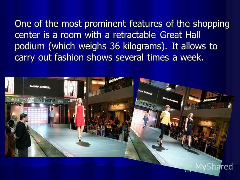 One of the most prominent features of the shopping center is a room with a retractable Great Hall podium (which weighs 36 kilograms). It allows to carry out fashion shows several times a week.