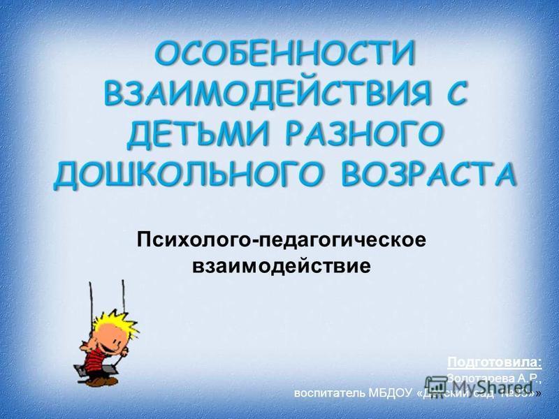 Психолого - педагогическое взаимодействие Подготовила: Золотарева А.Р., воспитатель МБДОУ «Детский сад 93»»