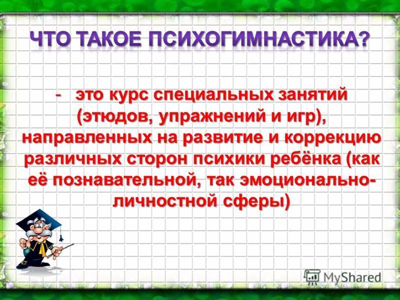 -это курс специальных занятий (этюдов, упражнений и игр), направленных на развитие и коррекцию различных сторон психики ребёнка (как её познавательной, так эмоционально- личностной сферы)