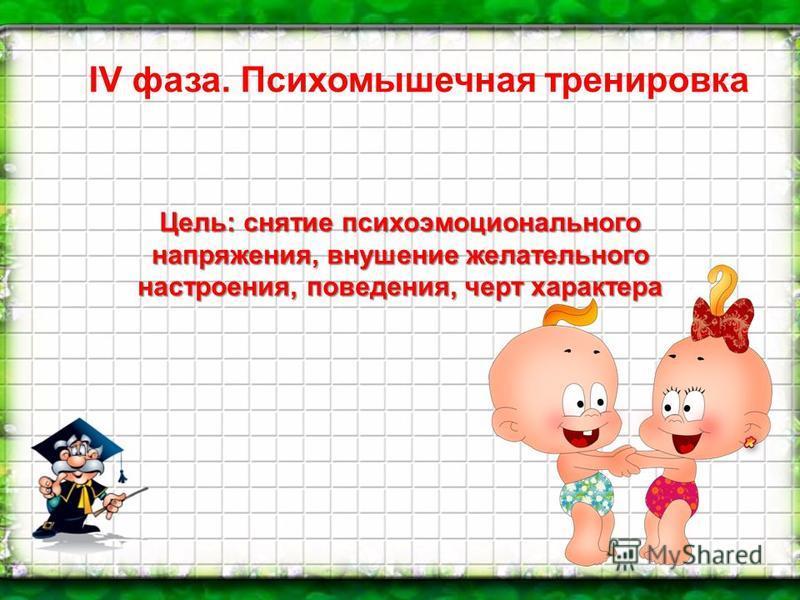 IV фаза. Психомышечная тренировка Цель: снятие психоэмоционального напряжения, внушение желательного настроения, поведения, черт характера