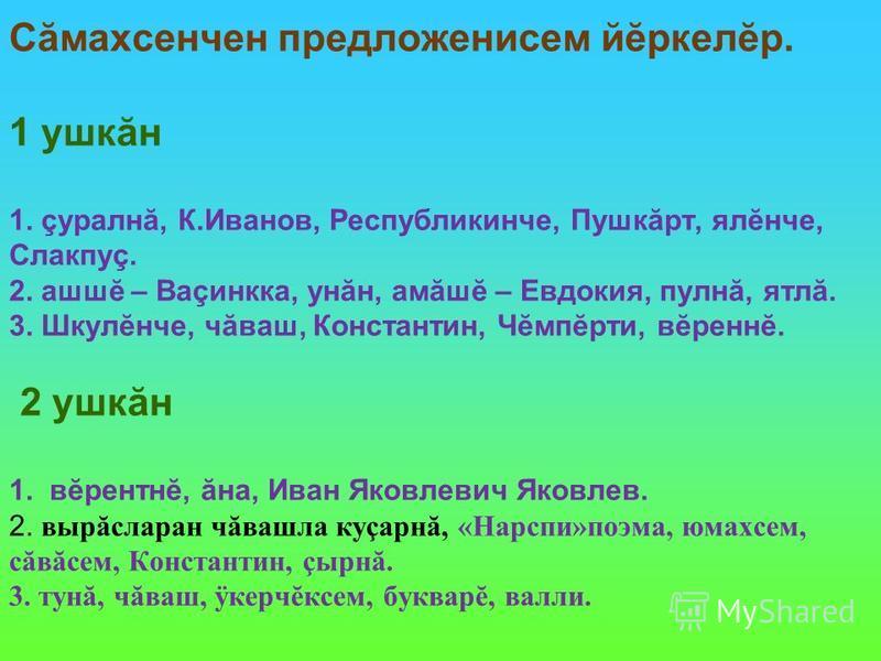Сăмахсенчен предложенисем йĕркелĕр. 1 ушкăн 1. çуралнă, К.Иванов, Республикинче, Пушкăрт, ялĕнче, Слакпуç. 2. ашшĕ – Ваçинкка, унăн, амăшĕ – Евдокия, пулнă, ятлă. 3. Шкулĕнче, чăваш, Константин, Чĕмпĕрти, вĕреннĕ. 2 ушкăн 1. вĕрентнĕ, ăна, Иван Яковл