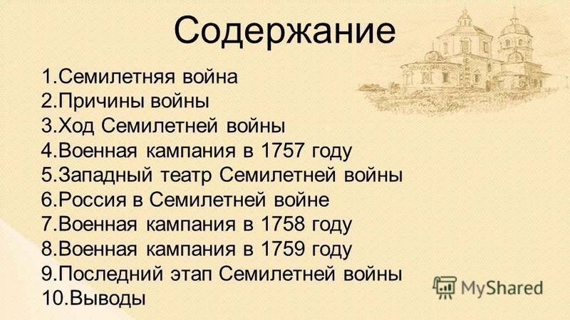 Содержание 1. Семилелетняя война 2. Причины войны 3. Ход Семилетней войны 4. Военная кампания в 1757 году 5. Западный театр Семилетней войны 6. Россия в Семилетней войне 7. Военная кампания в 1758 году 8. Военная кампания в 1759 году 9. Последний эта