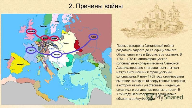 2. Причины войны Первые выстрелы Семилетней войны раздались задолго до её официального объявления, и не в Европе, а за океаном. В 1754 - 1755 гг. англо-французское колониальное соперничество в Северной Америке привело к пограничным стычкам между англ