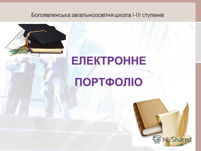 ЕЛЕКТРОННЕ ПОРТФОЛІО Богоявленська загальноосвітня школа І-ІІІ ступенів