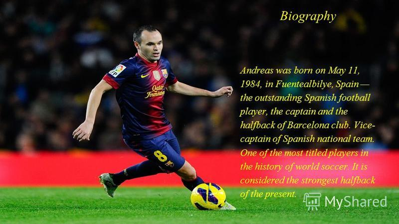 Вiography Andreas was born on May 11, 1984, in Fuentealbilye, Spain the outstanding Spanish football player, the captain and the halfback of Barcelona club. Vice- captain of Spanish national team. One of the most titled players in the history of worl