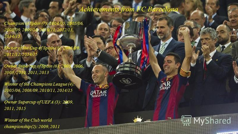 Achievements from FC Barcelona Champion of Spain (7): 2004/05, 2005/06, 2008/09, 2009/10, 2010/11, 2012/13, 2014/15 Owner of the Cup of Spain (3): 2008/09, 2011/12, 2014/15 Owner Supercup of Spain (6): 2005, 2006, 2009, 2010, 2011, 2013 Winner of the
