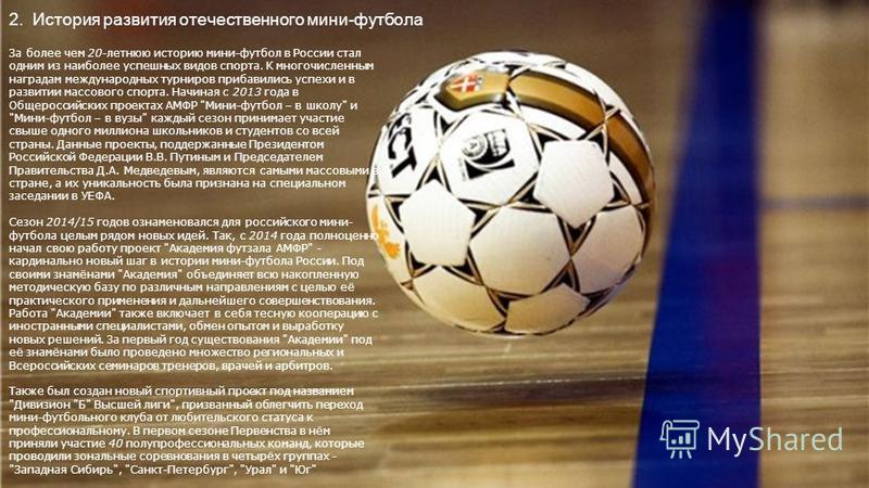 2. История развития отечественного мини-футбола За более чем 20-летнюю историю мини-футбол в России стал одним из наиболее успешных видов спорта. К многочисленным наградам международных турниров прибавились успехи и в развитии массового спорта. Начин