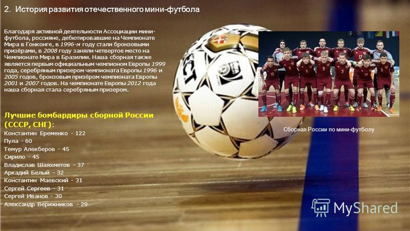 2. История развития отечественного мини-футбола Благодаря активной деятельности Ассоциации мини- футбола, россияне, дебютировавшие на Чемпионате Мира в Гонконге, в 1996-м году стали бронзовыми призёрами, в 2008 году заняли четвертое место на Чемпиона