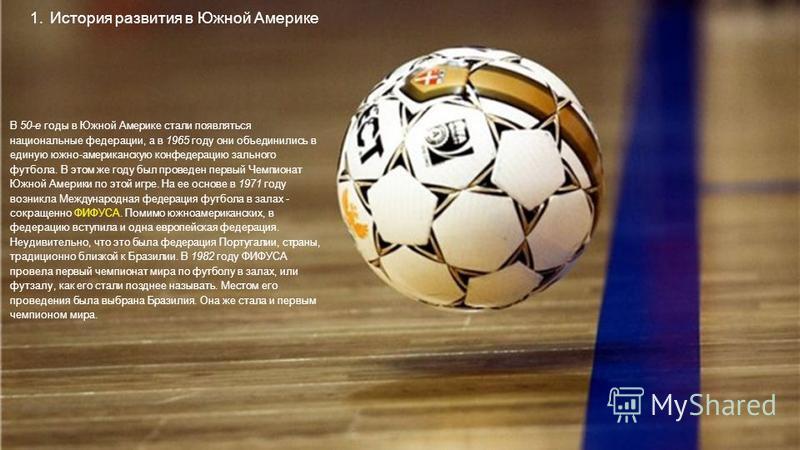 В 50-е годы в Южной Америке стали появляться национальные федерации, а в 1965 году они объединились в единую южно-американскую конфедерацию зального футбола. В этом же году был проведен первый Чемпионат Южной Америки по этой игре. На ее основе в 1971