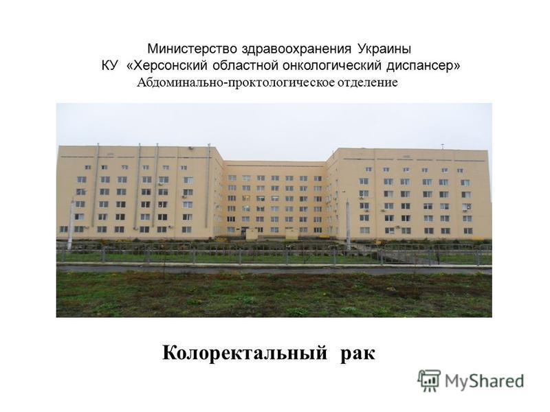 Министерство здравоохранения Украины КУ «Херсонский областной онкологический диспансер» Абдоминально-проктологическое отделение Колоректальный рак