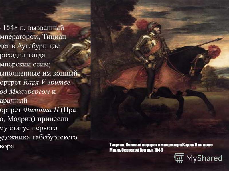 Тициан. Конный портрет императора Карла V на поле Мюльбергской битвы. 1548 В 1548 г., вызванный императором, Тициан едет в Аугсбург, где проходил тогда имперский сейм; выполненные им конный портрет Карл V в битве под Мюльбергом и парадный портрет Фил