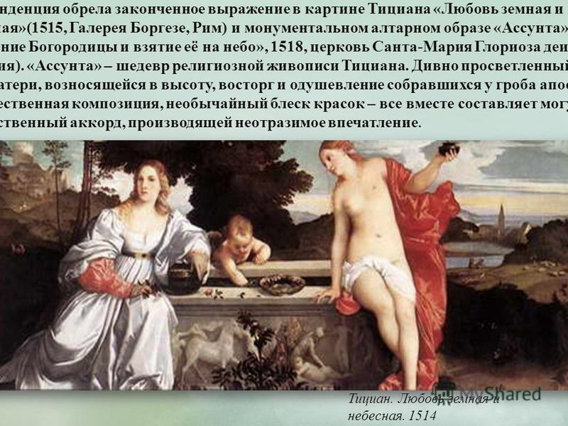 Тициан. Любовь земная и небесная. 1514 Эта тенденция обрела законченное выражение в картине Тициана «Любовь земная и небесная»(1515, Галерея Боргезе, Рим) и монументальном алтарном образе «Ассунта» («Успение Богородицы и взятие её на небо», 1518, цер