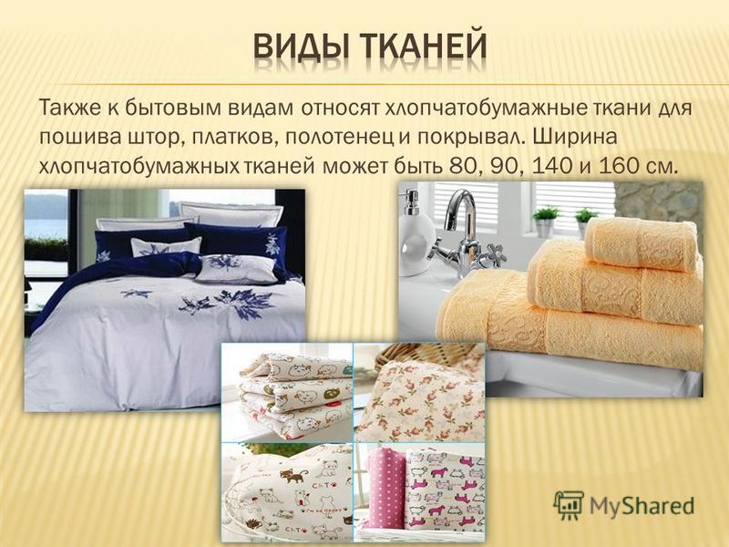 Также к бытовым видам относят хлопчатобумажные ткани для пошива штор, платков, полотенец и покрывал. Ширина хлопчатобумажных тканей может быть 80, 90, 140 и 160 см.