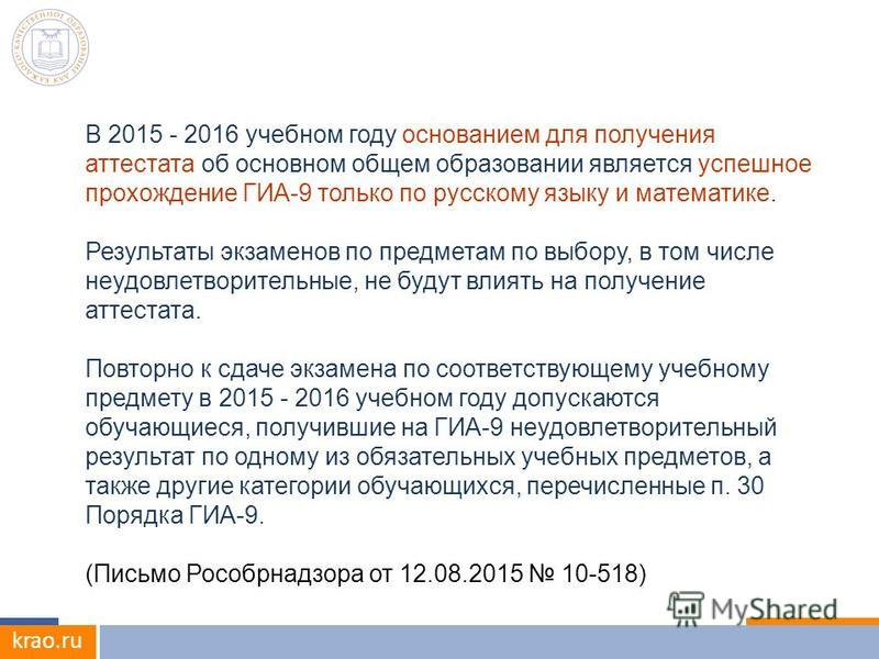 krao.ru В 2015 - 2016 учебном году основанием для получения аттестата об основном общем образовании является успешное прохождение ГИА-9 только по русскому языку и математике. Результаты экзаменов по предметам по выбору, в том числе неудовлетворительн