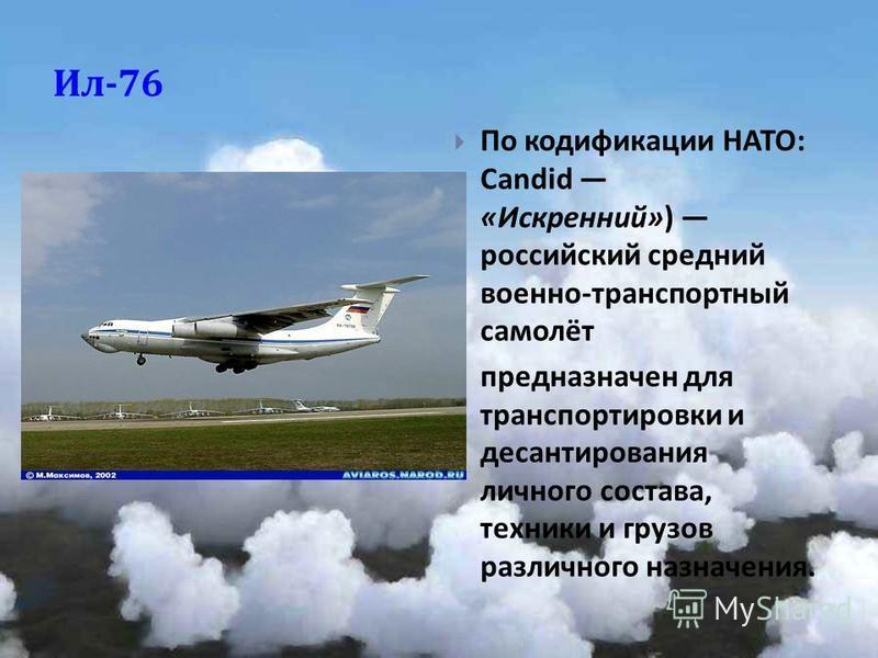 Ил -76 По кодификации НАТО : Candid « Искренний ») российский средний военно - транспортный самолёт предназначен для транспортировки и десантирования личного состава, техники и грузов различного назначения.