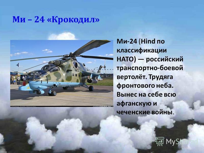 Ми – 24 « Крокодил » Ми -24 (Hind по классификации НАТО ) российский транспортно - боевой вертолёт. Трудяга фронтового неба. Вынес на себе всю афганскую и чеченские войны.