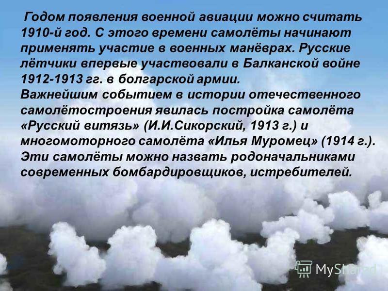Годом появления военной авиации можно считать 1910-й год. С этого времени самолёты начинают применять участие в военных манёврах. Русские лётчики впервые участвовали в Балканской войне 1912-1913 гг. в болгарской армии. Важнейшим событием в истории от