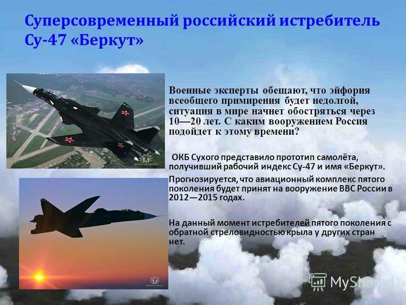 Суперсовременный российский истребитель Су -47 « Беркут » Военные эксперты обещают, что эйфория всеобщего примирения будет недолгой, ситуация в мире начнет обостряться через 1020 лет. С каким вооружением Россия подойдет к этому времени? ОКБ Сухого пр
