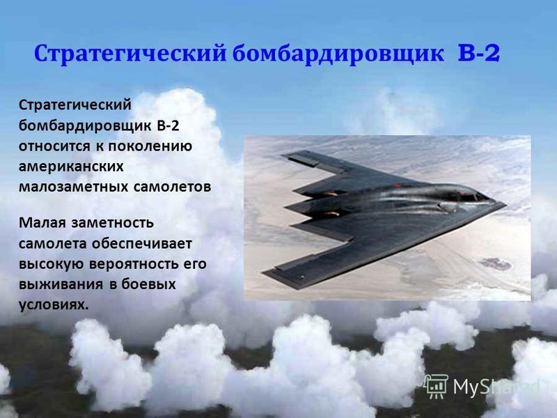 Стратегический бомбардировщик B-2 Стратегический бомбардировщик В-2 относится к поколению американских малозаметных самолетов Малая заметность самолета обеспечивает высокую вероятность его выживания в боевых условиях.