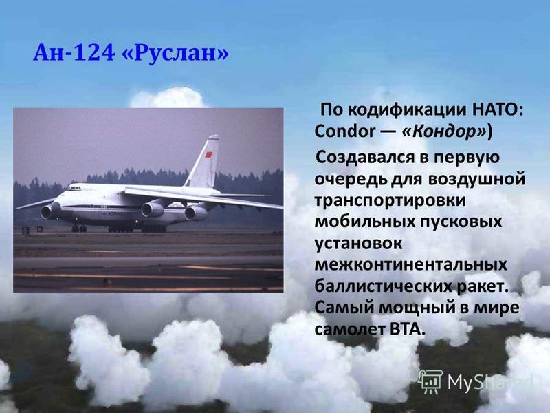 Ан -124 « Руслан » По кодификации НАТО : Condor « Кондор ») Создавался в первую очередь для воздушной транспортировки мобильных пусковых установок межконтинентальных баллистических ракет. Самый мощный в мире самолет ВТА.