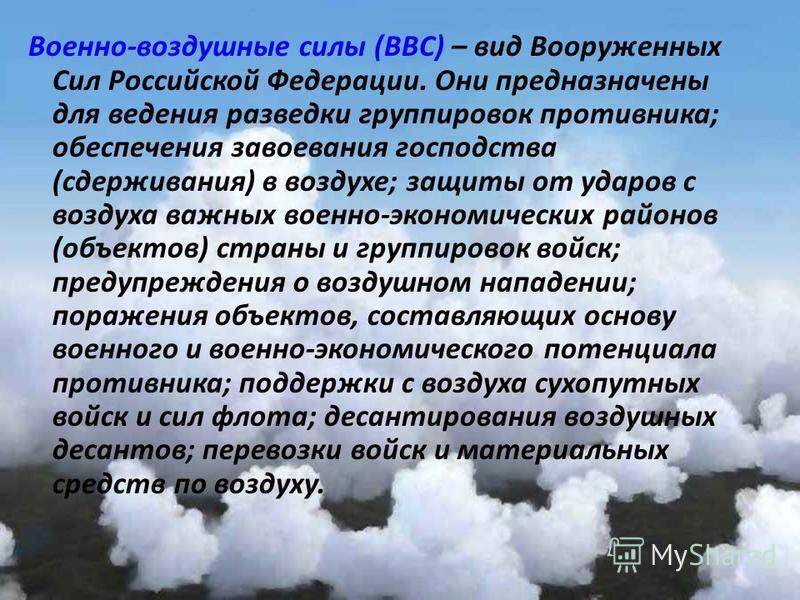 Военно - воздушные силы ( ВВС ) – вид Вооруженных Сил Российской Федерации. Они предназначены для ведения разведки группировок противника ; обеспечения завоевания господства ( сдерживания ) в воздухе ; защиты от ударов с воздуха важных военно - эконо