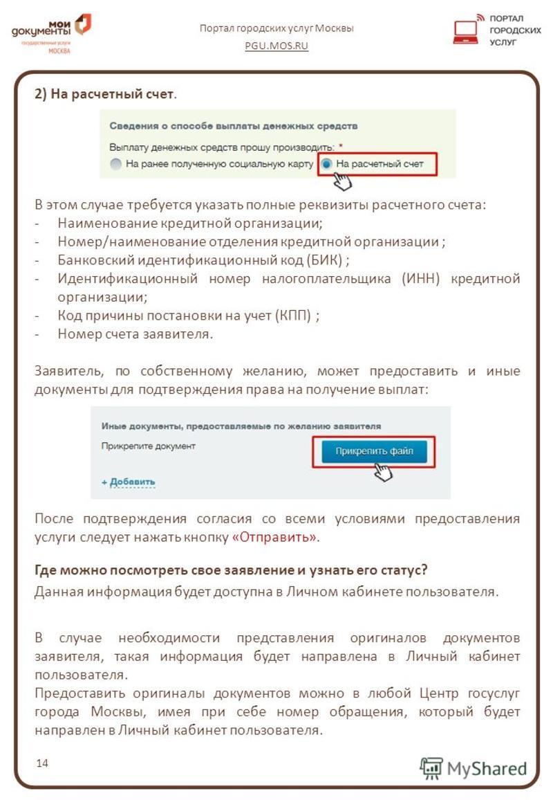 14 Портал городских услуг Москвы PGU.MOS.RU 2) На расчетный счет. В этом случае требуется указать полные реквизиты расчетного счета: -Наименование кредитной организации; -Номер/наименование отделения кредитной организации ; -Банковский идентификацион