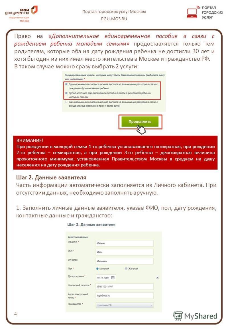 4 Портал городских услуг Москвы PGU.MOS.RU Право на «Дополнительное единовременное пособие в связи с рождением ребенка молодым семьям» предоставляется только тем родителям, которые оба на дату рождения ребенка не достигли 30 лет и хотя бы один из них