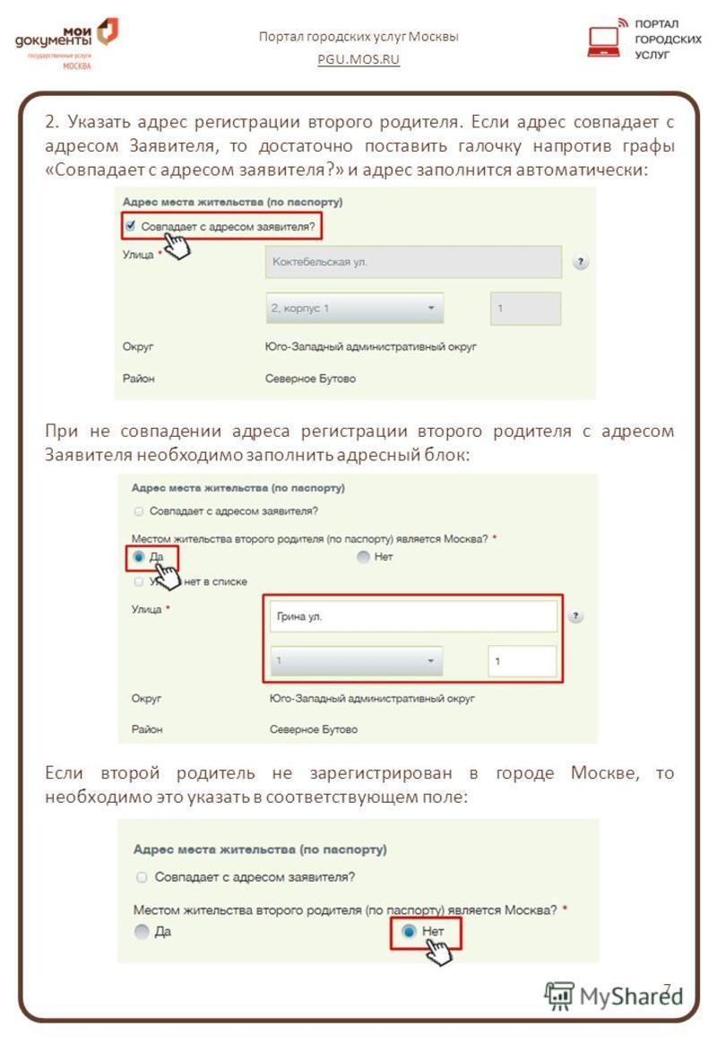 7 Портал городских услуг Москвы PGU.MOS.RU 2. Указать адрес регистрации второго родителя. Если адрес совпадает с адресом Заявителя, то достаточно поставить галочку напротив графы «Совпадает с адресом заявителя?» и адрес заполнится автоматически: При