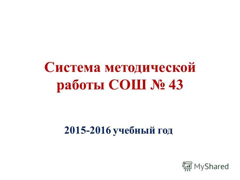 Система методической работы СОШ 43 2015-2016 учебный год