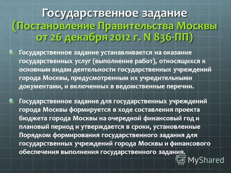 Государственное задание ( Постановление Правительства Москвы от 26 декабря 2012 г. N 836-ПП) Государственное задание устанавливается на оказание государственных услуг (выполнение работ), относящихся к основным видам деятельности государственных учреж
