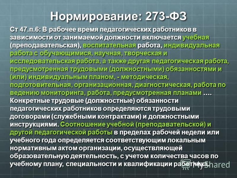Нормирование: 273-ФЗ Cт 47.п.6: В рабочее время педагогических работников в зависимости от занимаемой должности включается учебная (преподавательская), воспитательная работа, индивидуальная работа с обучающимися, научная, творческая и исследовательск