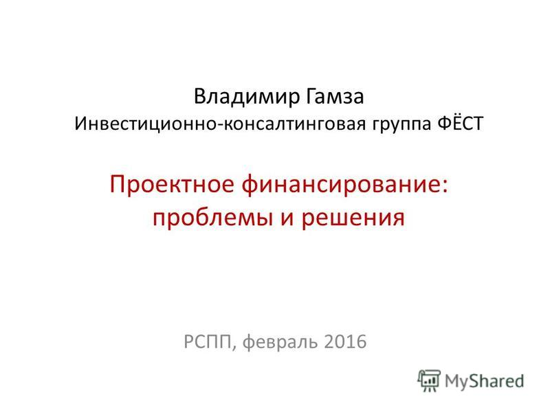 Владимир Гамза Инвестиционно-консалтинговая группа ФЁСТ Проектное финансирование: проблемы и решения РСПП, февраль 2016