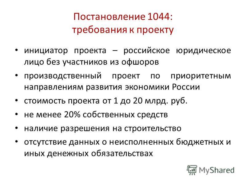 Постановление 1044: требования к проекту инициатор проекта – российское юридическое лицо без участников из офшоров производственный проект по приоритетным направлениям развития экономики России стоимость проекта от 1 до 20 млрд. руб. не менее 20% соб