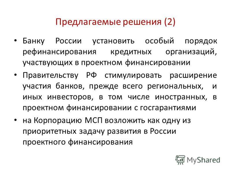 Предлагаемые решения (2) Банку России установить особый порядок рефинансирования кредитных организаций, участвующих в проектном финансировании Правительству РФ стимулировать расширение участия банков, прежде всего региональных, и иных инвесторов, в т