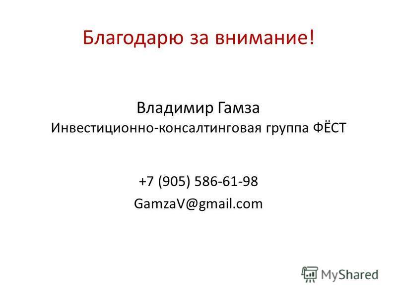 Благодарю за внимание! Владимир Гамза Инвестиционно-консалтинговая группа ФЁСТ +7 (905) 586-61-98 GamzaV@gmail.com