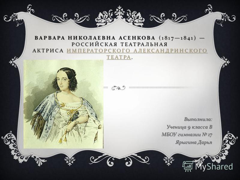 ВАРВАРА НИКОЛАЕВНА АСЕНКОВА (18171841) РОССИЙСКАЯ ТЕАТРАЛЬНАЯ АКТРИСА ИМПЕРАТОРСКОГО АЛЕКСАНДРИНСКОГО ТЕАТРА. ИМПЕРАТОРСКОГО АЛЕКСАНДРИНСКОГО ТЕАТРА ИМПЕРАТОРСКОГО АЛЕКСАНДРИНСКОГО ТЕАТРА Выполнила : Ученица 9 класса В МБОУ гимназии 17 Ярыгина Дарья
