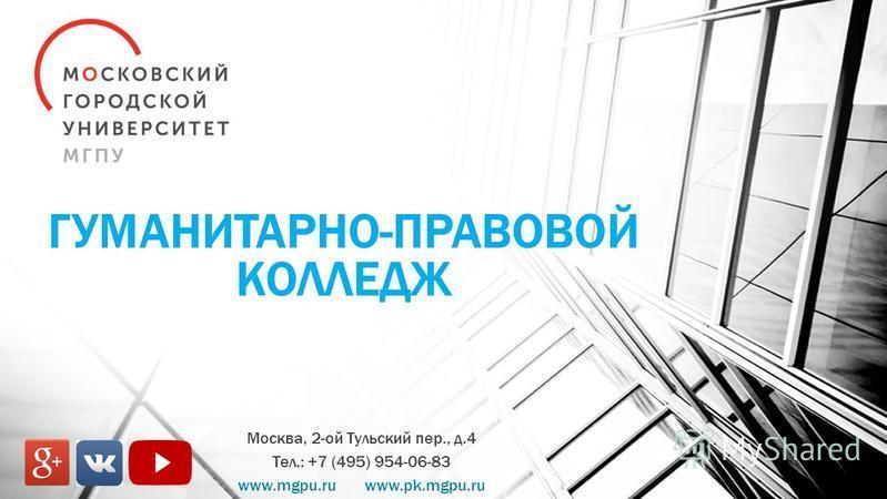 ГУМАНИТАРНО-ПРАВОВОЙ КОЛЛЕДЖ Москва, 2-ой Тульский пер., д.4 Тел.: +7 (495) 954-06-83 www.mgpu.ru www.pk.mgpu.ru