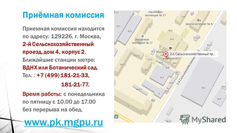 Приёмная комиссия Приемная комиссия находится по адресу: 129226, г. Москва, 2-й Сельскохозяйственный проезд, дом 4, корпус 2. Ближайшие станции метро: ВДНХ или Ботанический сад. Тел. : +7 (499) 181-21-33, 181-21-77. Время работы: с понедельника по пя