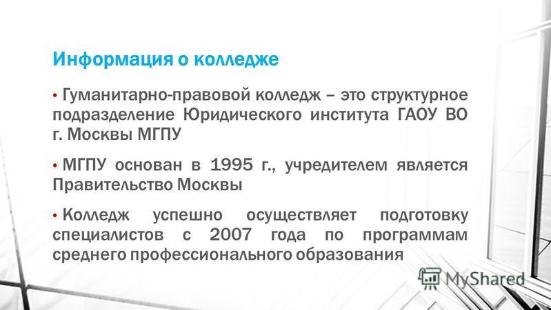 Информация о колледже Гуманитарно-правовой колледж – это структурное подразделение Юридического института ГАОУ ВО г. Москвы МГПУ МГПУ основан в 1995 г., учредителем является Правительство Москвы Колледж успешно осуществляет подготовку специалистов с