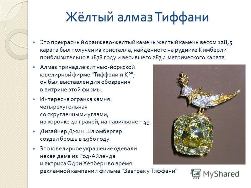 Жёлтый алмаз Тиффани Это прекрасный оранжево - желтый камень желтый камень весом 128,5 карата был получен из кристалла, найденного на руднике Кимберли приблизительно в 1878 году и весившего 287,4 метрического карата. Алмаз принадлежит нью - йоркской