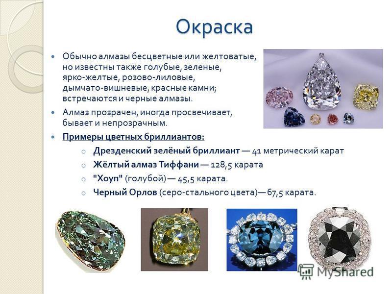 Окраска Обычно алмазы бесцветные или желтоватые, но известны также голубые, зеленые, ярко - желтые, розово - лиловые, дымчато - вишневые, красные камни ; встречаются и черные алмазы. Алмаз прозрачен, иногда просвечивает, бывает и непрозрачным. Пример
