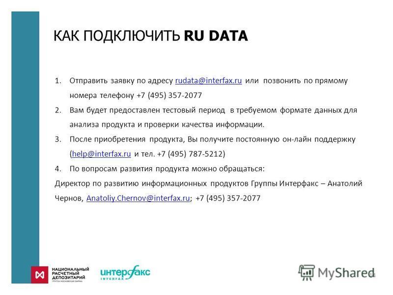 КАК ПОДКЛЮЧИТЬ RU DATA 1. Отправить заявку по адресу rudata@interfax.ru или позвонить по прямому номера телефону +7 (495) 357-2077rudata@interfax.ru 2. Вам будет предоставлен тестовый период в требуемом формате данных для анализа продукта и проверки