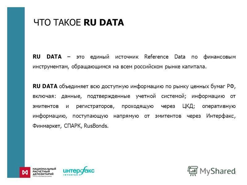 ЧТО ТАКОЕ RU DATA 2 RU DATA – это единый источник Reference Data по финансовым инструментам, обращающимся на всем российском рынке капитала. RU DATA объединяет всю доступную информацию по рынку ценных бумаг РФ, включая: данные, подтвержденные учетной