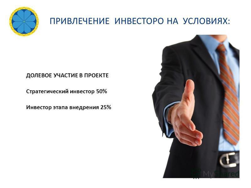 ДОЛЕВОЕ УЧАСТИЕ В ПРОЕКТЕ Стратегический инвестор 50% Инвестор этапа внедрения 25% ПРИВЛЕЧЕНИЕ ИНВЕСТОРО НА УСЛОВИЯХ: