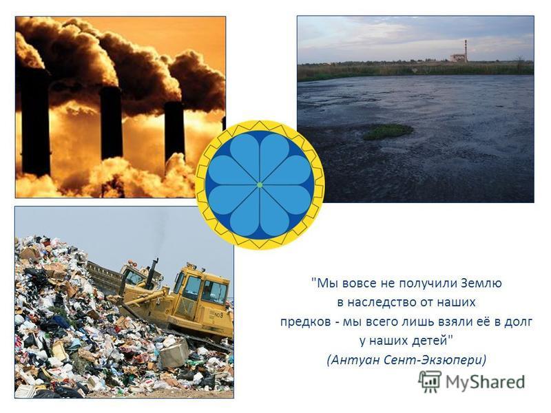 Мы вовсе не получили Землю в наследство от наших предков - мы всего лишь взяли её в долг у наших детей (Антуан Сент-Экзюпери)